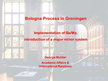 Bologna Process in Groningen Implementation of Ba/Ma, introduction of a major minor system George Mulder Academic Affairs & International Relations.