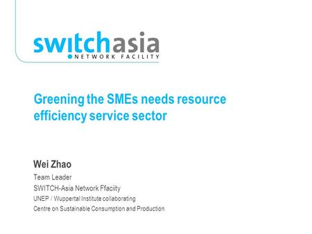Greening the SMEs needs resource efficiency service sector Wei Zhao Team Leader SWITCH-Asia Network Ffaciity UNEP / Wuppertal Institute collaborating Centre.