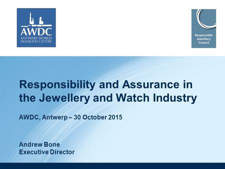 Responsibility and Assurance in the Jewellery and Watch Industry AWDC, Antwerp – 30 October 2015 Andrew Bone Executive Director.