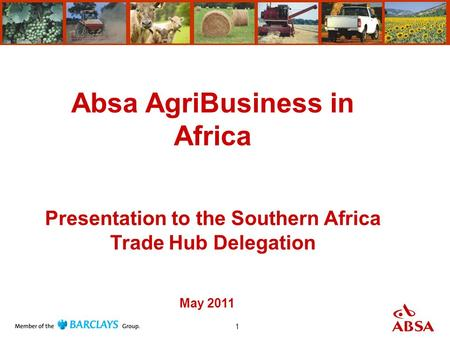 1 Absa AgriBusiness in Africa Presentation to the Southern Africa Trade Hub Delegation May 2011.