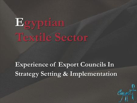 Egyptian Textile Sector Experience of Export Councils In Strategy Setting & Implementation.