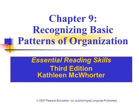 © 2007 Pearson Education, Inc. publishing as Longman Publishers. Chapter 9: Recognizing Basic Patterns of Organization Essential Reading Skills Third Edition.