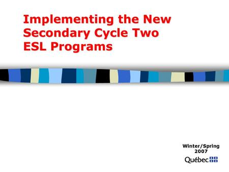 Implementing the New Secondary Cycle Two ESL Programs Winter/Spring 2007.