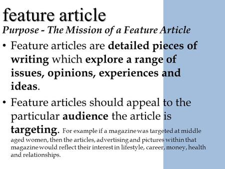 Feature article Purpose - The Mission of a Feature Article Feature articles are detailed pieces of writing which explore a range of issues, opinions, experiences.