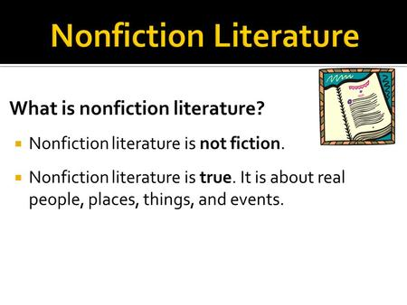 What is nonfiction literature?  Nonfiction literature is not fiction.  Nonfiction literature is true. It is about real people, places, things, and events.