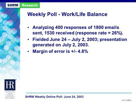 © 2003 SHRM SHRM Weekly Online Poll: June 24, 2003 Weekly Poll - Work/Life Balance Analyzing 400 responses of 1800 emails sent, 1530 received (response.