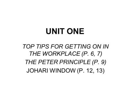 UNIT ONE TOP TIPS FOR GETTING ON IN THE WORKPLACE (P. 6, 7) THE PETER PRINCIPLE (P. 9) JOHARI WINDOW (P. 12, 13)