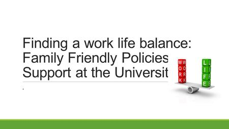Finding a work life balance: Family Friendly Policies & Support at the University.