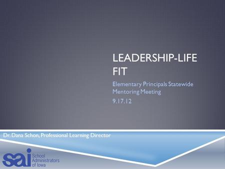 LEADERSHIP-LIFE FIT Elementary Principals Statewide Mentoring Meeting 9.17.12 Dr. Dana Schon, Professional Learning Director.