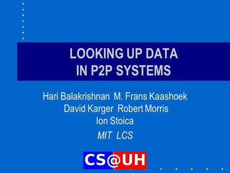 LOOKING UP DATA IN P2P SYSTEMS Hari Balakrishnan M. Frans Kaashoek David Karger Robert Morris Ion Stoica MIT LCS.
