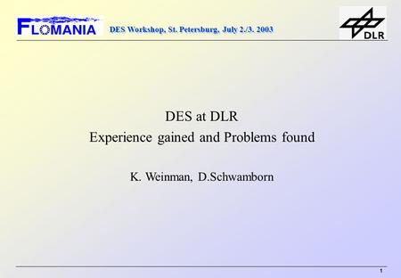 DES Workshop, St. Petersburg, July 2./3. 2003 1 DES at DLR Experience gained and Problems found K. Weinman, D.Schwamborn.