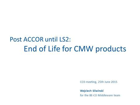 Post ACCOR until LS2: End of Life for CMW products CO3 meeting, 25th June 2015 Wojciech Sliwinski for the BE-CO Middleware team.
