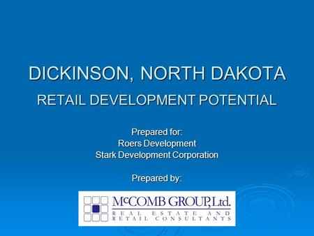 DICKINSON, NORTH DAKOTA RETAIL DEVELOPMENT POTENTIAL Prepared for: Roers Development Stark Development Corporation Prepared by:
