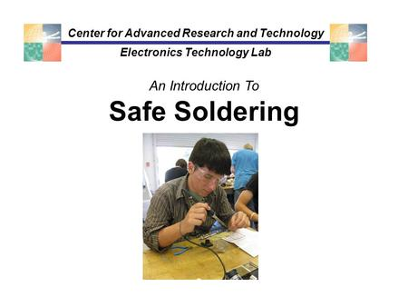 Safe Soldering Center for Advanced Research and Technology Electronics Technology Lab An Introduction To.