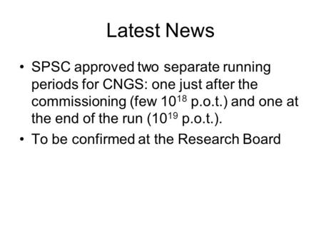 Latest News SPSC approved two separate running periods for CNGS: one just after the commissioning (few 10 18 p.o.t.) and one at the end of the run (10.