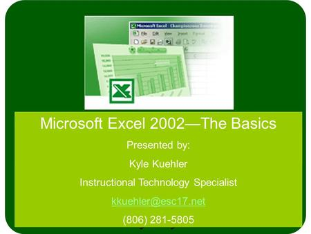 Microsoft Excel 2002—The Basics Presented by: Kyle Kuehler Instructional Technology Specialist (806) 281-5805.