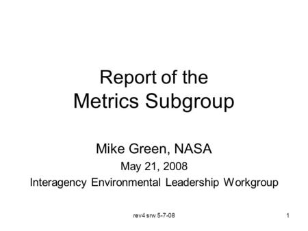 Rev4 srw 5-7-081 Report of the Metrics Subgroup Mike Green, NASA May 21, 2008 Interagency Environmental Leadership Workgroup.