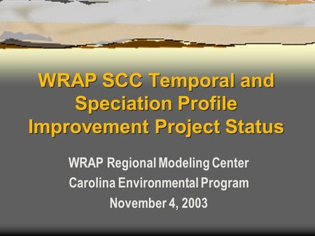 WRAP SCC Temporal and Speciation Profile Improvement Project Status WRAP Regional Modeling Center Carolina Environmental Program November 4, 2003.