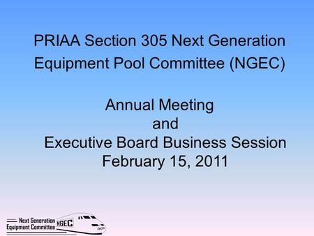 PRIAA Section 305 Next Generation Equipment Pool Committee (NGEC) Annual Meeting and Executive Board Business Session February 15, 2011.