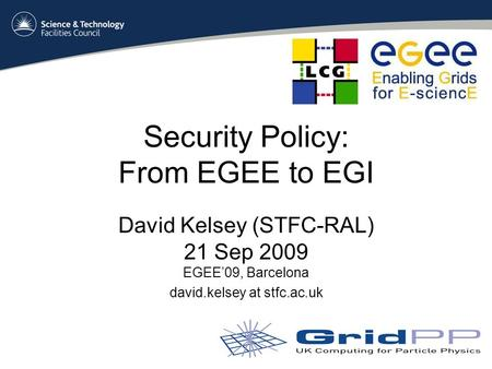 Security Policy: From EGEE to EGI David Kelsey (STFC-RAL) 21 Sep 2009 EGEE'09, Barcelona david.kelsey at stfc.ac.uk.