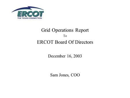 Grid Operations Report To ERCOT Board Of Directors December 16, 2003 Sam Jones, COO.