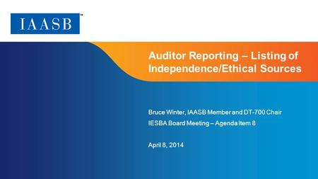 Page 1 Auditor Reporting – Listing of Independence/Ethical Sources Bruce Winter, IAASB Member and DT-700 Chair IESBA Board Meeting – Agenda Item 8 April.