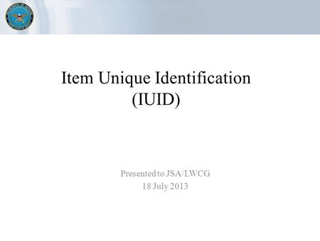 Item Unique Identification (IUID) Presented to JSA/LWCG 18 July 2013.