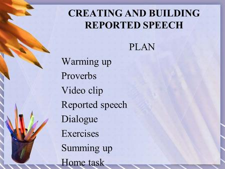 CREATING AND BUILDING REPORTED SPEECH PLAN Warming up Proverbs Video clip Reported speech Dialogue Exercises Summing up Home task.