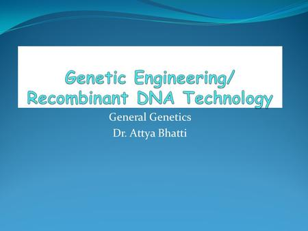 General Genetics Dr. Attya Bhatti. Genetic Engineering Also known as Gene manipulation Genetic modifications recombinant DNA technology, New Genetics.