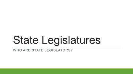 State Legislatures WHO ARE STATE LEGISLATORS?. State Legislators State legislators make most of the laws that affect your day-to-day life. Many state.