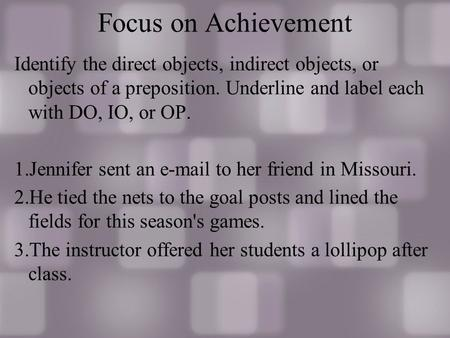 Focus on Achievement Identify the direct objects, indirect objects, or objects of a preposition. Underline and label each with DO, IO, or OP. 1.Jennifer.