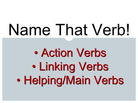 Name That Verb! Action Verbs Action Verbs Linking Verbs Linking Verbs Helping/Main Verbs Helping/Main Verbs.