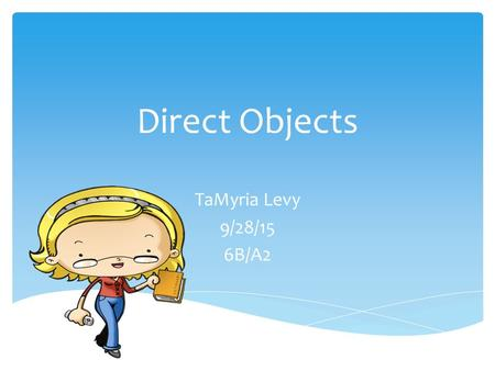 Direct Objects TaMyria Levy 9/28/15 6B/A2.  A direct object will always follow a transitive verb (a type of action verb). Direct objects can be nouns,