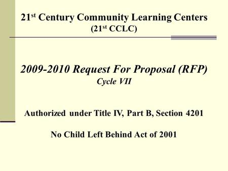 21 st Century Community Learning Centers (21 st CCLC) 2009-2010 Request For Proposal (RFP) Cycle VII Authorized under Title IV, Part B, Section 4201 No.