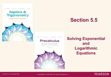 Section 5.5 Solving Exponential and Logarithmic Equations Copyright ©2013, 2009, 2006, 2001 Pearson Education, Inc.
