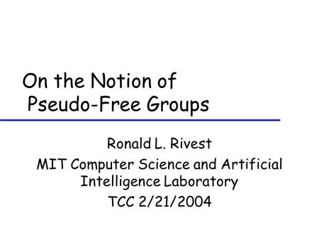 On the Notion of Pseudo-Free Groups Ronald L. Rivest MIT Computer Science and Artificial Intelligence Laboratory TCC 2/21/2004.
