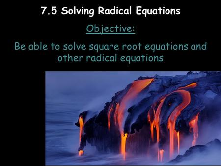7.5 Solving Radical Equations Objective: Be able to solve square root equations and other radical equations.