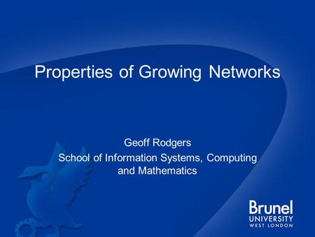Properties of Growing Networks Geoff Rodgers School of Information Systems, Computing and Mathematics.
