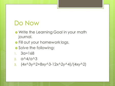 Do Now  Write the Learning Goal in your math journal.  Fill out your homework logs.  Solve the following: 1. 3a=168 2. a^4/a^3 3. (4x^3y^2+8xy^3-12x^2y^4)/(4xy^2)