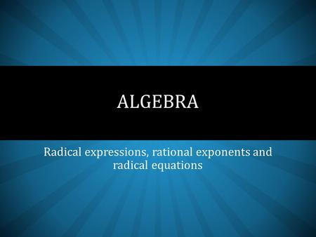 Radical expressions, rational exponents and radical equations ALGEBRA.