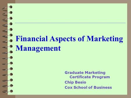 Financial Aspects of Marketing Management Graduate Marketing Certificate Program Chip Besio Cox School of Business.