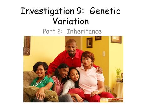 Investigation 9: Genetic Variation Part 2: Inheritance.