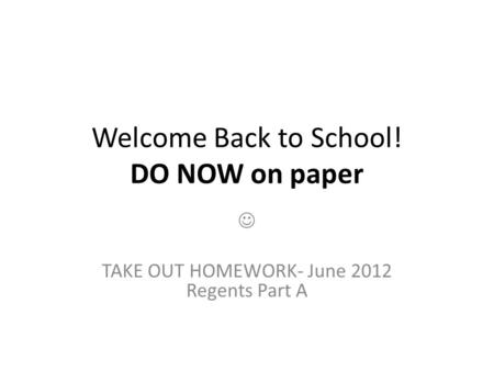 Welcome Back to School! DO NOW on paper TAKE OUT HOMEWORK- June 2012 Regents Part A.