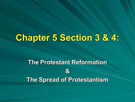Chapter 5 Section 3 & 4: The Protestant Reformation & The Spread of Protestantism.