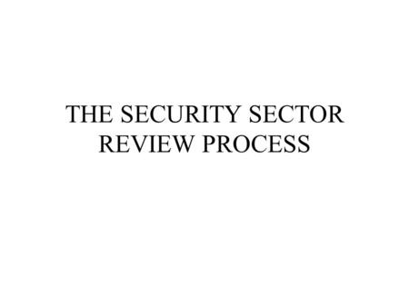 THE SECURITY SECTOR REVIEW PROCESS. ISSUES Understanding: -Scope: What are the elements of a SS Review? -Need: Why review the Security Sector? -Process: