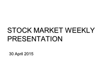 STOCK MARKET WEEKLY PRESENTATION 30 April 2015. PSEi down by 2.92% week-on-week. Review: The PSEi (7,714.82) fell significantly as worries in the US economy.
