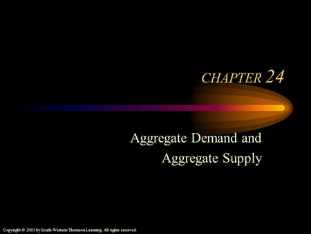 Copyright © 2003 by South-Western/Thomson Learning. All rights reserved. CHAPTER 24 Aggregate Demand and Aggregate Supply.