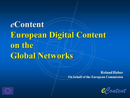 Roland Haber On behalf of the European Commission eContent European Digital Content on the Global Networks.