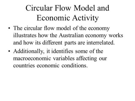Circular Flow Model and Economic Activity The circular flow model of the economy illustrates how the Australian economy works and how its different parts.