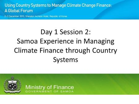 Day 1 Session 2: Samoa Experience in Managing Climate Finance through Country Systems.